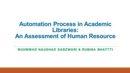 Automation Process in Academic Libraries: An Assessment of Human Resource MUHMMAD NAUSHAD SABZWARI & RUBINA BHATTTI.