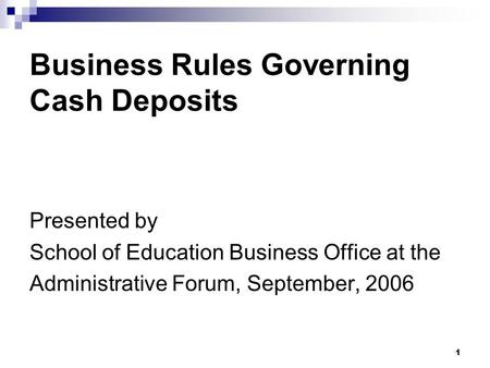 1 Business Rules Governing Cash Deposits Presented by School of Education Business Office at the Administrative Forum, September, 2006.