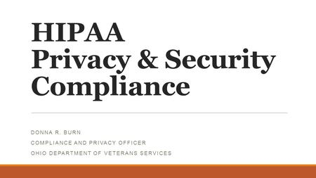 HIPAA Privacy & Security Compliance DONNA R. BURN COMPLIANCE AND PRIVACY OFFICER OHIO DEPARTMENT OF VETERANS SERVICES.