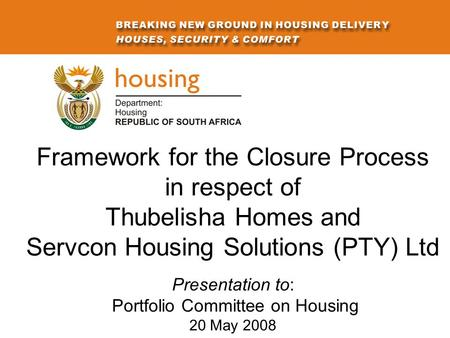 Framework for the Closure Process in respect of Thubelisha Homes and Servcon Housing Solutions (PTY) Ltd Presentation to: Portfolio Committee on Housing.