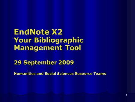 1 EndNote X2 Your Bibliographic Management Tool 29 September 2009 Humanities and Social Sciences Resource Teams.