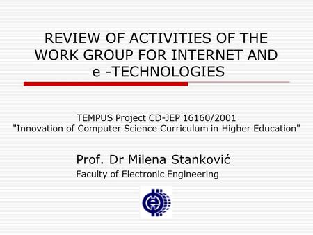 REVIEW OF ACTIVITIES OF THE WORK GROUP FOR INTERNET AND e -TECHNOLOGIES Prof. Dr Milena Stanković Faculty of Electronic Engineering TEMPUS Project CD-JEP.