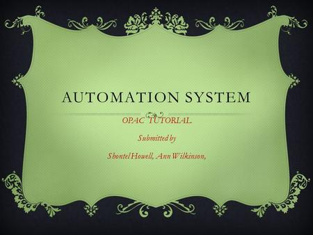 AUTOMATION SYSTEM OPAC TUTORIAL Submitted by Shontel Howell, Ann Wilkinson,