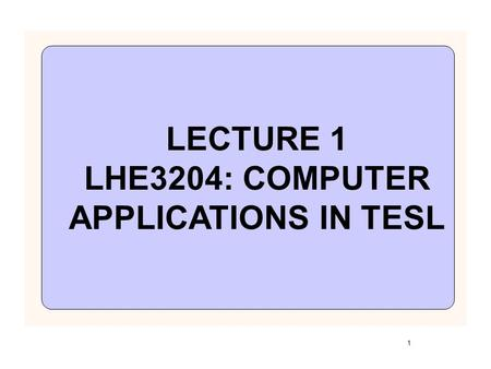 1 LECTURE 1 LHE3204: COMPUTER APPLICATIONS IN TESL.