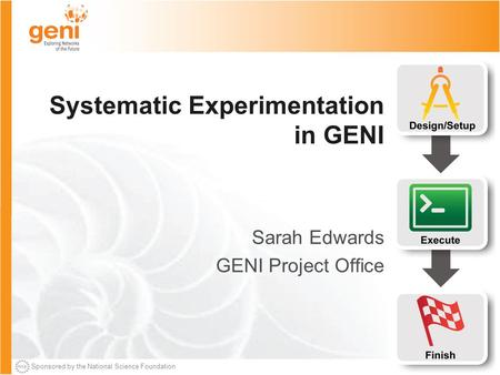 Sponsored by the National Science Foundation Systematic Experimentation in GENI Sarah Edwards GENI Project Office.