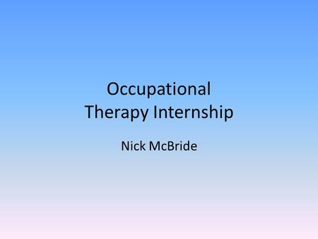Occupational Therapy Internship Nick McBride. Hickory House Description Hickory House is a skilled nursing facility for the elderly. Therapy room where.