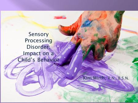Sensory Processing Disorder: Impact on a Child's Behavior Kim Wirth, R.N., B.S.N.