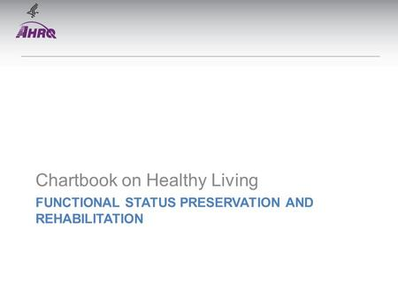 FUNCTIONAL STATUS PRESERVATION AND REHABILITATION Chartbook on Healthy Living.