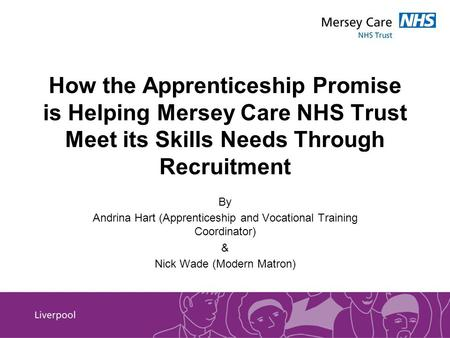 How the Apprenticeship Promise is Helping Mersey Care NHS Trust Meet its Skills Needs Through Recruitment By Andrina Hart (Apprenticeship and Vocational.