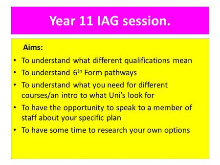 Year 11 IAG session. Aims: To understand what different qualifications mean To understand 6 th Form pathways To understand what you need for different.