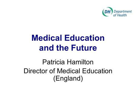 Medical Education and the Future Patricia Hamilton Director of Medical Education (England)