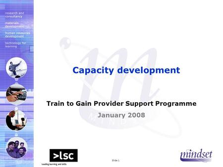 Mindset 2000 LtdSlide 1 Train to Gain Provider Support Programme January 2008 Capacity development.