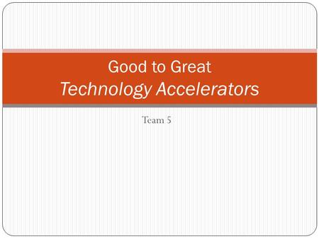 Team 5 Good to Great Technology Accelerators. Hedgehog Concept 1. What can you be the best in the world at. 2. What best drives your economic engine.