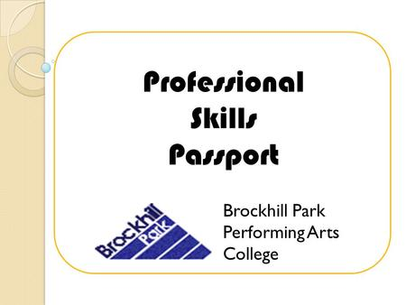 Professional Skills Passport Brockhill Park Performing Arts College.