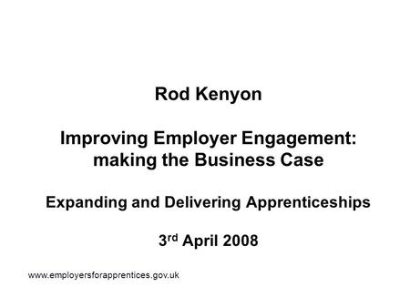 Rod Kenyon Improving Employer Engagement: making the Business Case Expanding and Delivering Apprenticeships 3 rd April 2008 www.employersforapprentices.gov.uk.