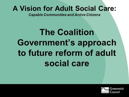 A Vision for Adult Social Care: Capable Communities and Active Citizens The Coalition Government's approach to future reform of adult social care.