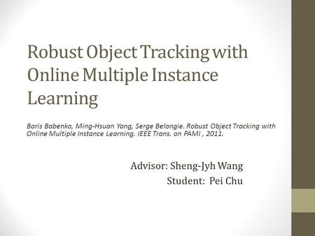 Robust Object Tracking with Online Multiple Instance Learning Advisor: Sheng-Jyh Wang Student: Pei Chu Boris Babenko, Ming-Hsuan Yang, Serge Belongie.