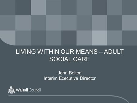 LIVING WITHIN OUR MEANS – ADULT SOCIAL CARE John Bolton Interim Executive Director.