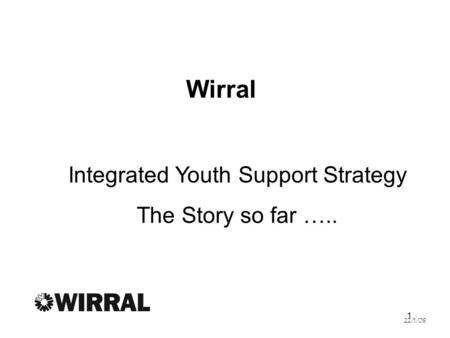 1 Wirral Integrated Youth Support Strategy The Story so far ….. 22/1/08.