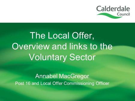 The Local Offer, Overview and links to the Voluntary Sector Annabel MacGregor Post 16 and Local Offer Commissioning Officer.