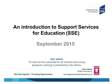 An introduction to Support Services for Education (SSE) September 2015 Our Vision To improve the outcomes for all children and young people by working.