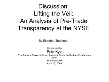 Discussion: Lifting the Veil: An Analysis of Pre-Trade Transparency at the NYSE By Ekkehart Boehmer Discussion by Pete Kyle The Federal Reserve Bank of.