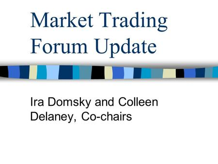 Market Trading Forum Update Ira Domsky and Colleen Delaney, Co-chairs.