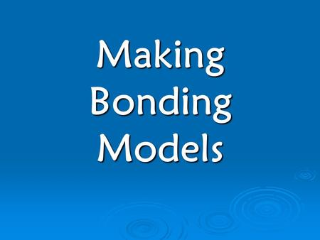 Making Bonding Models Today We Will…  Describe the two main ways elements bond  Construct Lewis Dot Diagrams  Identify characteristics of Ionic and.