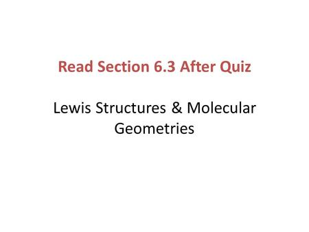 Read Section 6.3 After Quiz Lewis Structures & Molecular Geometries