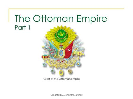 Created by, Jennifer Martinez Crest of the Ottoman Empire The Ottoman Empire Part 1.