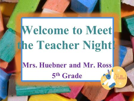 Welcome to Meet the Teacher Night! Mrs. Huebner and Mr. Ross 5 th Grade.