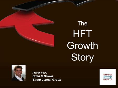The HFT Growth Story Presented by Brian R Brown Shogi Capital Group.