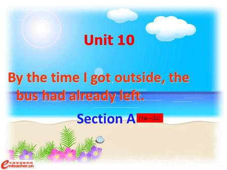 Unit 10 By the time I got outside, the bus had already left. Section A (1a—2c)