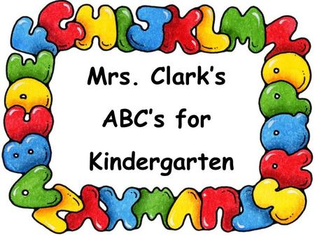 Mrs. Clark's ABC's for Kindergarten. Absence - A successful school experience is the responsibility of the children, the parent's), and the school. Your.