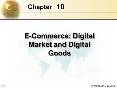 4.1 © 2006 by Prentice Hall 10 Chapter E-Commerce: Digital Market and Digital Goods.