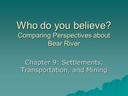Who do you believe? Comparing Perspectives about Bear River Chapter 9: Settlements, Transportation, and Mining.