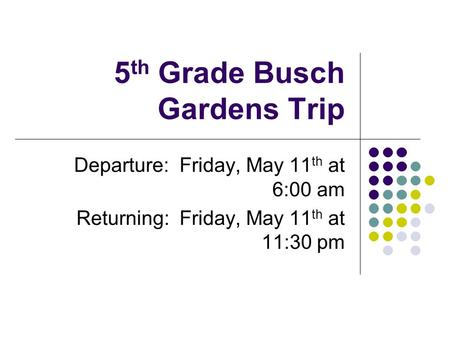 5 th Grade Busch Gardens Trip Departure: Friday, May 11 th at 6:00 am Returning: Friday, May 11 th at 11:30 pm.