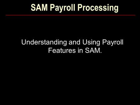 SAM Payroll Processing Understanding and Using Payroll Features in SAM.