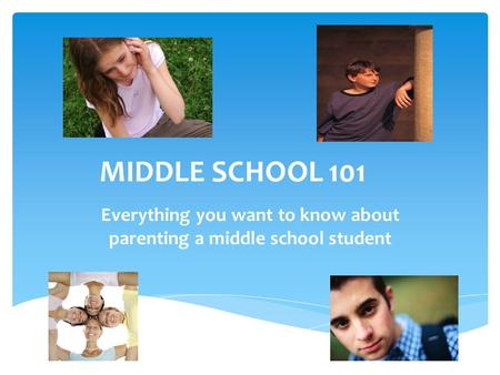 MIDDLE SCHOOL 101 Everything you want to know about parenting a middle school student.