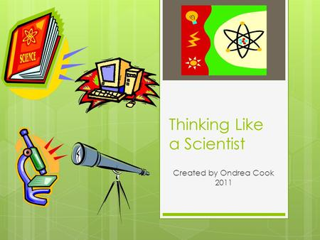 Thinking Like a Scientist Created by Ondrea Cook 2011.