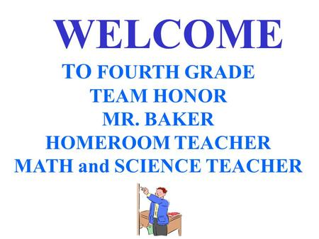 WELCOME TO FOURTH GRADE TEAM HONOR MR. BAKER HOMEROOM TEACHER MATH and SCIENCE TEACHER.
