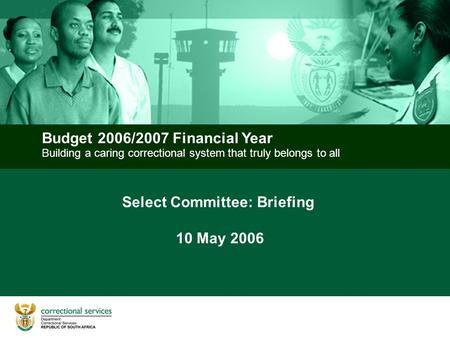 Building a caring correctional system that truly belongs to all Budget 2006/2007 Financial Year Select Committee: Briefing 10 May 2006.
