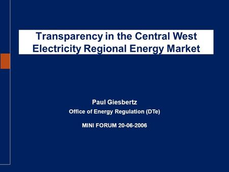 Transparency in the Central West Electricity Regional Energy Market Office of Energy Regulation (DTe) MINI FORUM 20-06-2006 Paul Giesbertz.