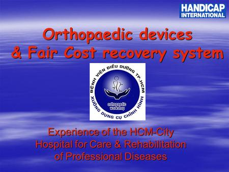 Orthopaedic devices & Fair Cost recovery system Experience of the HCM-City Hospital for Care & Rehabilitation of Professional Diseases.
