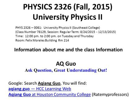 PHYSICS 2326 (Fall, 2015) University Physics II AQ Guo Ask Question, Great Understanding Out! Google: Search Aqiang Guo, You will find: aqiang.guo — HCC.