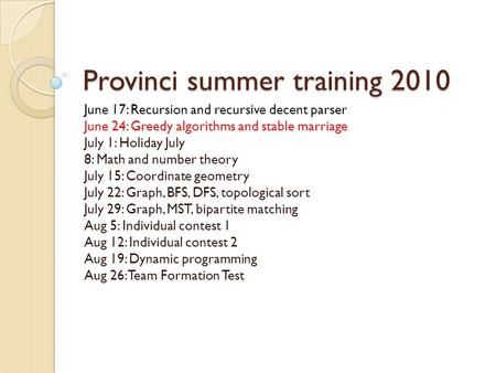 Provinci summer training 2010 June 17: Recursion and recursive decent parser June 24: Greedy algorithms and stable marriage July 1: Holiday July 8: Math.