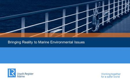 Working together for a safer world Bringing Reality to Marine Environmental Issues.