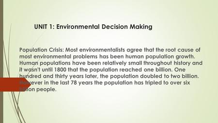UNIT 1: Environmental Decision Making Population Crisis: Most environmentalists agree that the root cause of most environmental problems has been human.