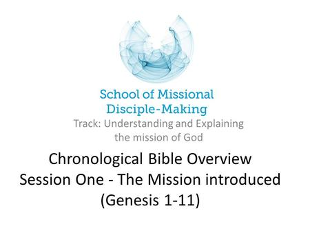 Chronological Bible Overview Session One - The Mission introduced (Genesis 1-11) Track: Understanding and Explaining the mission of God.