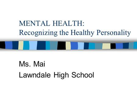 MENTAL HEALTH: Recognizing the Healthy Personality Ms. Mai Lawndale High School.